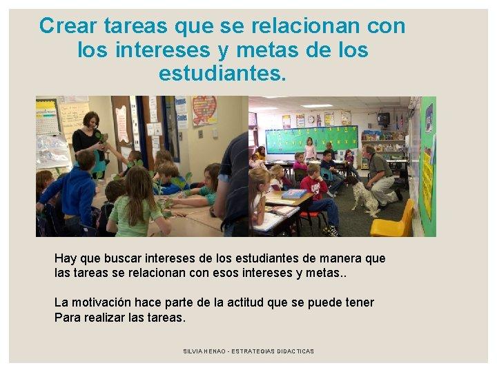 Crear tareas que se relacionan con los intereses y metas de los estudiantes. Hay