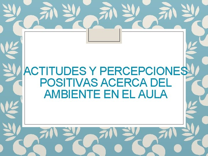 ACTITUDES Y PERCEPCIONES POSITIVAS ACERCA DEL AMBIENTE EN EL AULA
