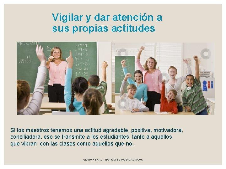 Vigilar y dar atención a sus propias actitudes Si los maestros tenemos una actitud