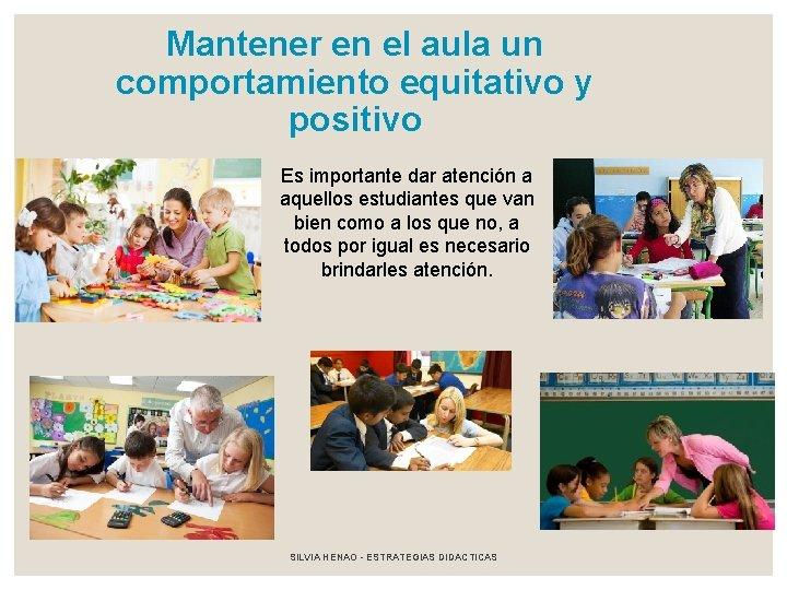 Mantener en el aula un comportamiento equitativo y positivo Es importante dar atención a