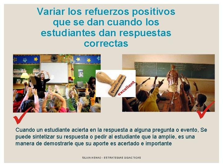 Variar los refuerzos positivos que se dan cuando los estudiantes dan respuestas correctas Cuando