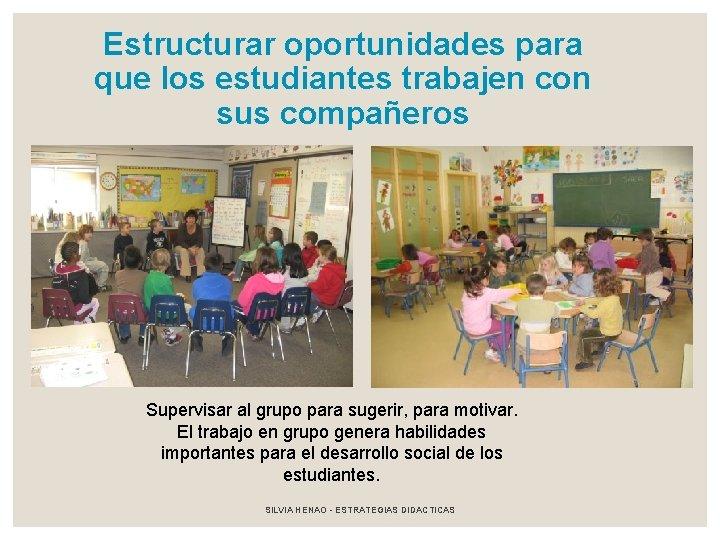Estructurar oportunidades para que los estudiantes trabajen con sus compañeros Supervisar al grupo para