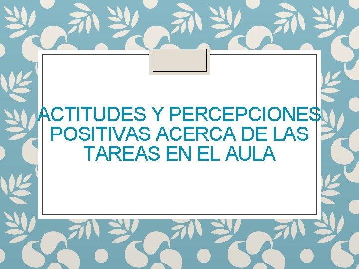 ACTITUDES Y PERCEPCIONES POSITIVAS ACERCA DE LAS TAREAS EN EL AULA