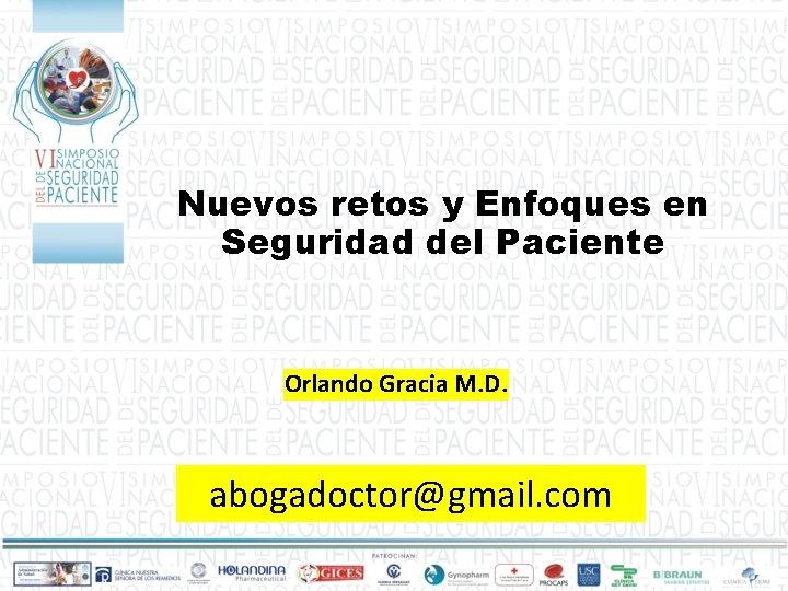 Nuevos retos y Enfoques en Seguridad del Paciente Orlando Gracia M. D. abogadoctor@gmail. com