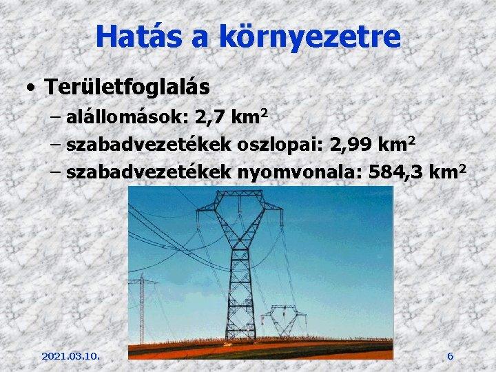 Hatás a környezetre • Területfoglalás – alállomások: 2, 7 km 2 – szabadvezetékek oszlopai: