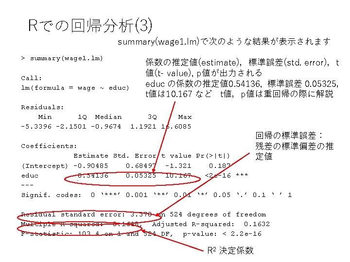 Rでの回帰分析(3) summary(wage 1. lm)で次のような結果が表示されます > summary(wage 1. lm) Call: lm(formula = wage ~ educ)