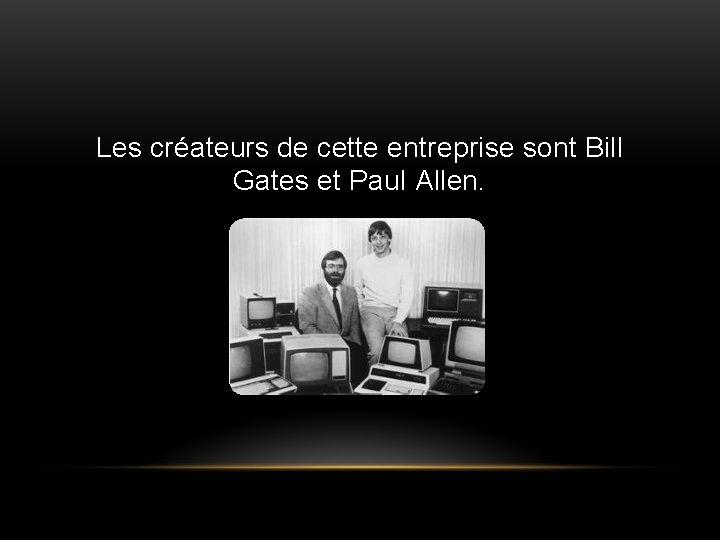 Les créateurs de cette entreprise sont Bill Gates et Paul Allen.