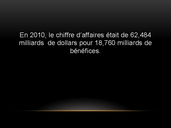 En 2010, le chiffre d'affaires était de 62, 484 milliards de dollars pour 18,