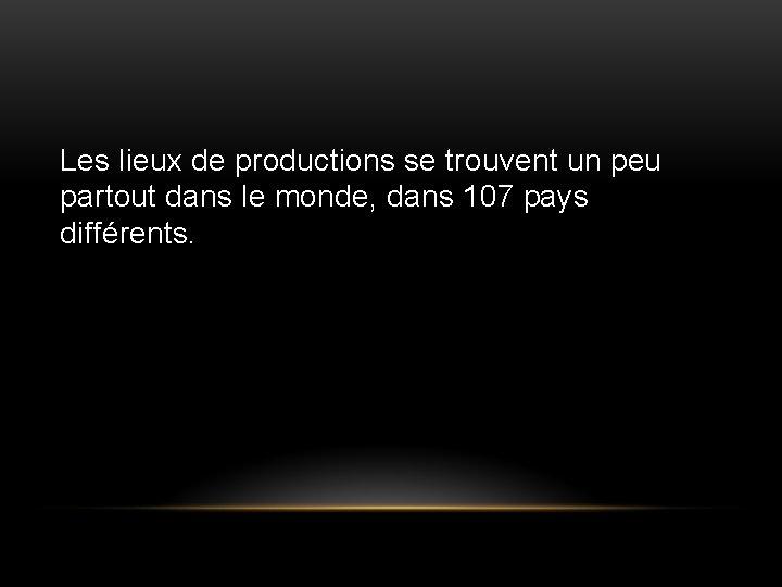 Les lieux de productions se trouvent un peu partout dans le monde, dans 107