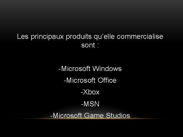 Les principaux produits qu'elle commercialise sont : -Microsoft Windows -Microsoft Office -Xbox -MSN -Microsoft