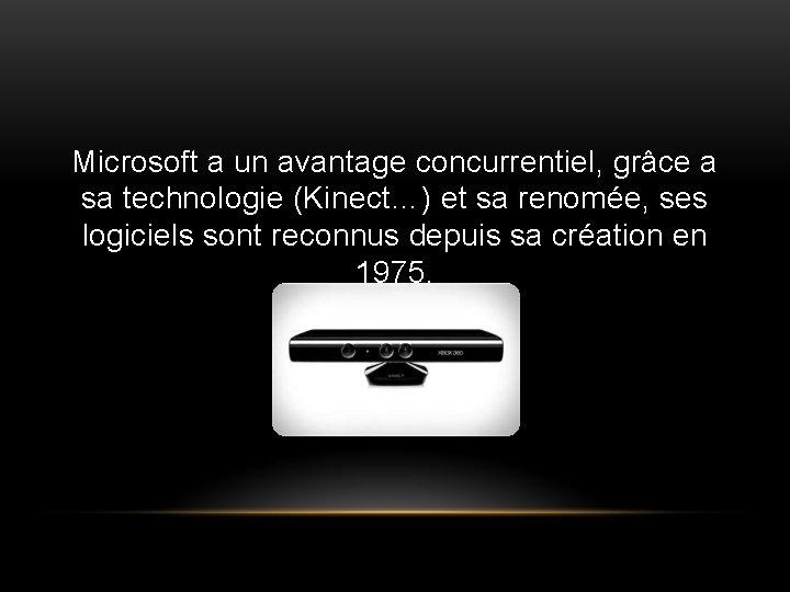 Microsoft a un avantage concurrentiel, grâce a sa technologie (Kinect…) et sa renomée, ses