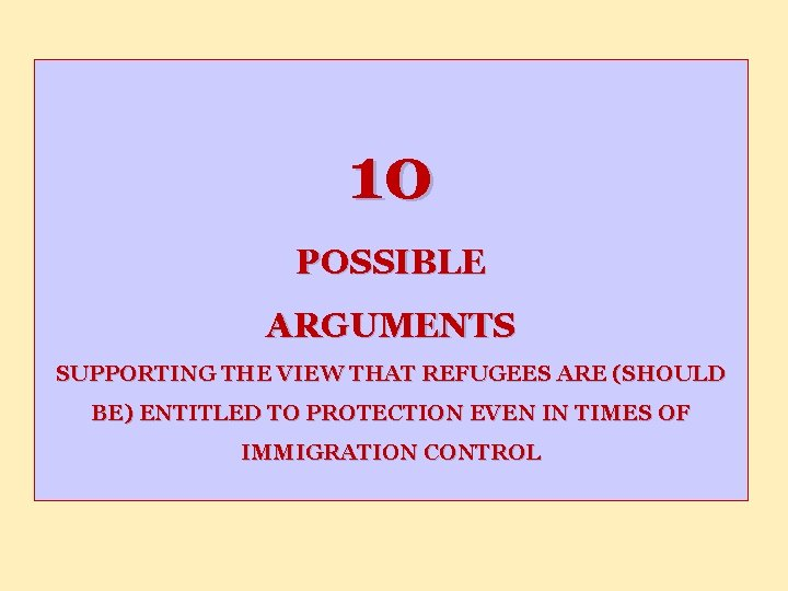 10 POSSIBLE ARGUMENTS SUPPORTING THE VIEW THAT REFUGEES ARE (SHOULD BE) ENTITLED TO PROTECTION