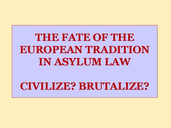 THE FATE OF THE EUROPEAN TRADITION IN ASYLUM LAW CIVILIZE? BRUTALIZE?