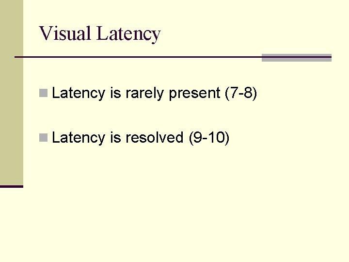 Visual Latency n Latency is rarely present (7 -8) n Latency is resolved (9