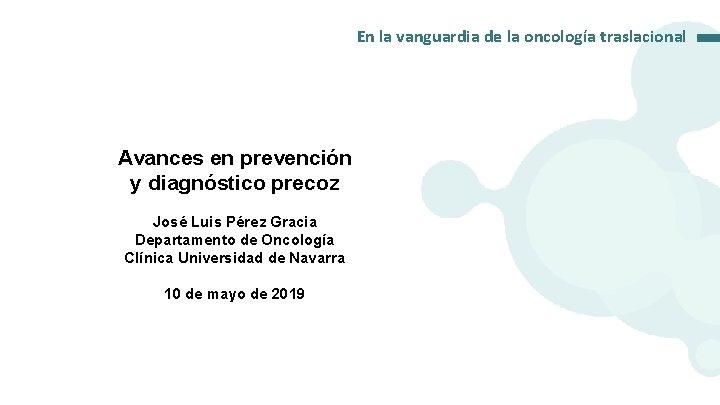 En la vanguardia de la oncología traslacional Avances en prevención y diagnóstico precoz José
