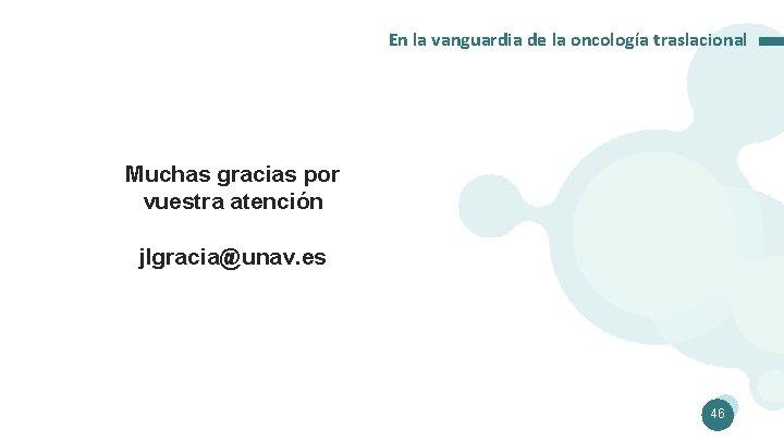 En la vanguardia de la oncología traslacional Muchas gracias por vuestra atención jlgracia@unav. es