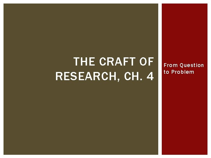 THE CRAFT OF RESEARCH, CH. 4 From Question to Problem