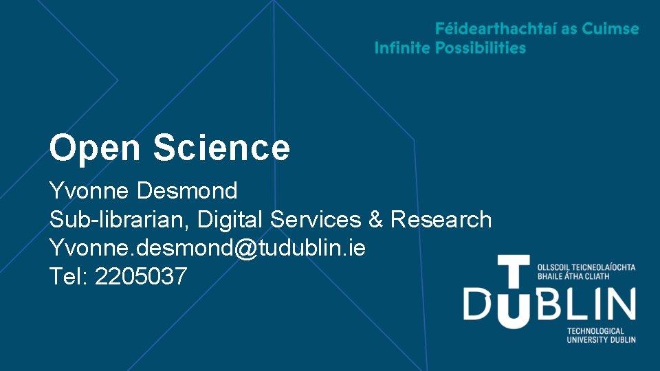 Open Science Yvonne Desmond Sub-librarian, Digital Services & Research Yvonne. desmond@tudublin. ie Tel: 2205037