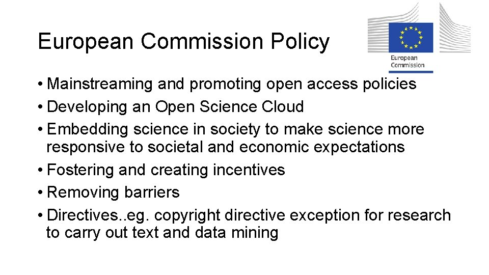 European Commission Policy • Mainstreaming and promoting open access policies • Developing an Open