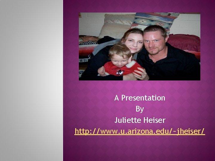 A Presentation By Juliette Heiser http: //www. u. arizona. edu/~jheiser/