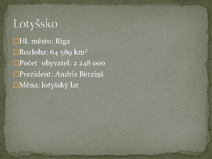 Lotyšsko �Hl. město: Riga �Rozloha: 64 589 km² �Počet obyvatel: 2 248 000 �Prezident: