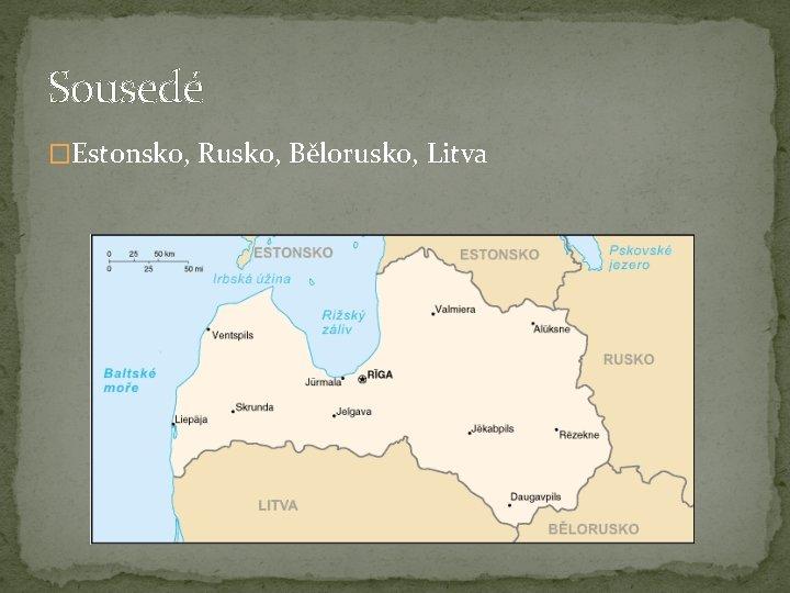 Sousedé �Estonsko, Rusko, Bělorusko, Litva