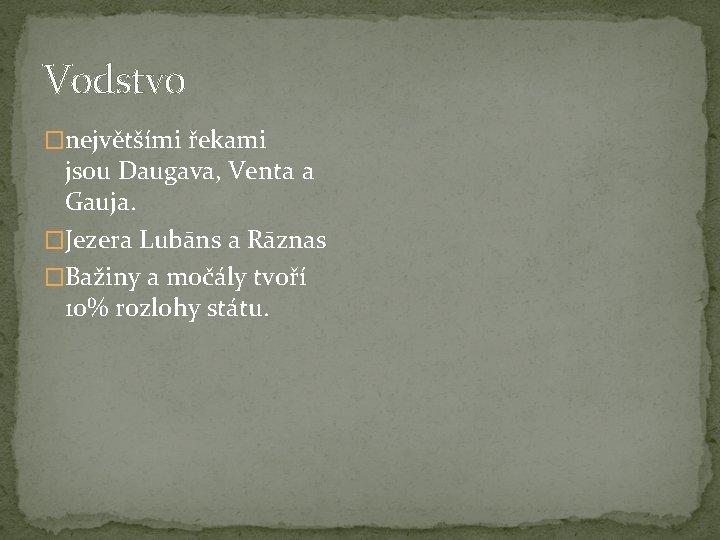 Vodstvo �největšími řekami jsou Daugava, Venta a Gauja. �Jezera Lubāns a Rāznas �Bažiny a