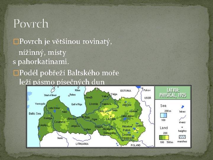 Povrch �Povrch je většinou rovinatý, nížinný, místy s pahorkatinami. �Podél pobřeží Baltského moře leží