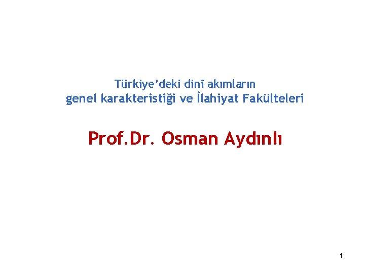 Türkiye'deki dinî akımların genel karakteristiği ve İlahiyat Fakülteleri Prof. Dr. Osman Aydınlı 1
