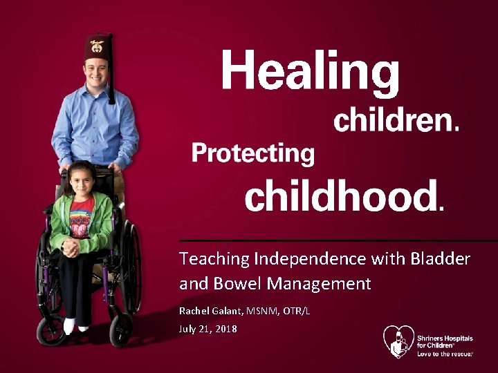 Teaching Independence with Bladder and Bowel Management Rachel Galant, MSNM, OTR/L July 21, 2018