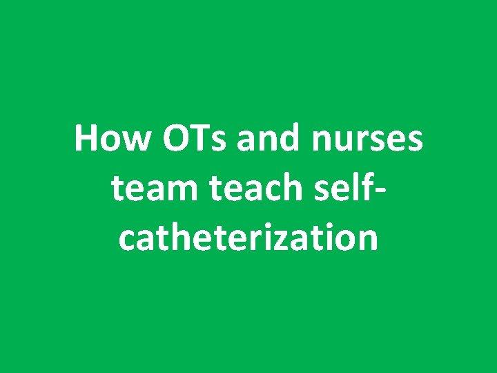 How OTs and nurses team teach selfcatheterization