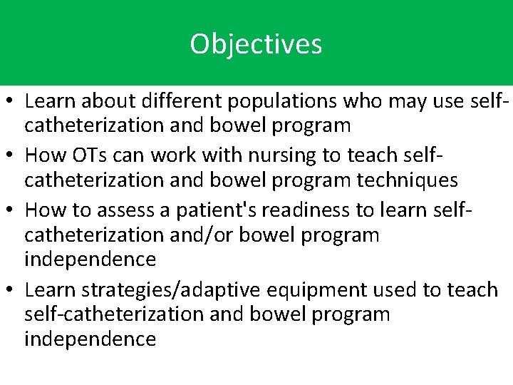 Objectives • Learn about different populations who may use selfcatheterization and bowel program •