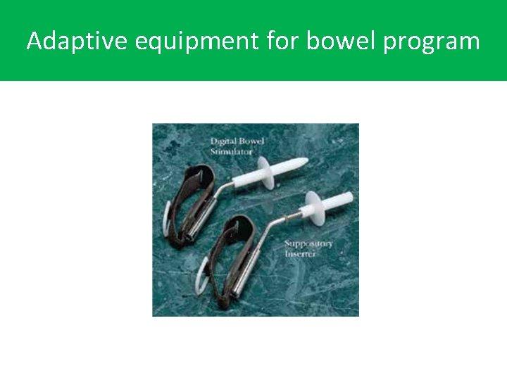 Adaptive equipment for self. Adaptive equipment for bowel program cathterization