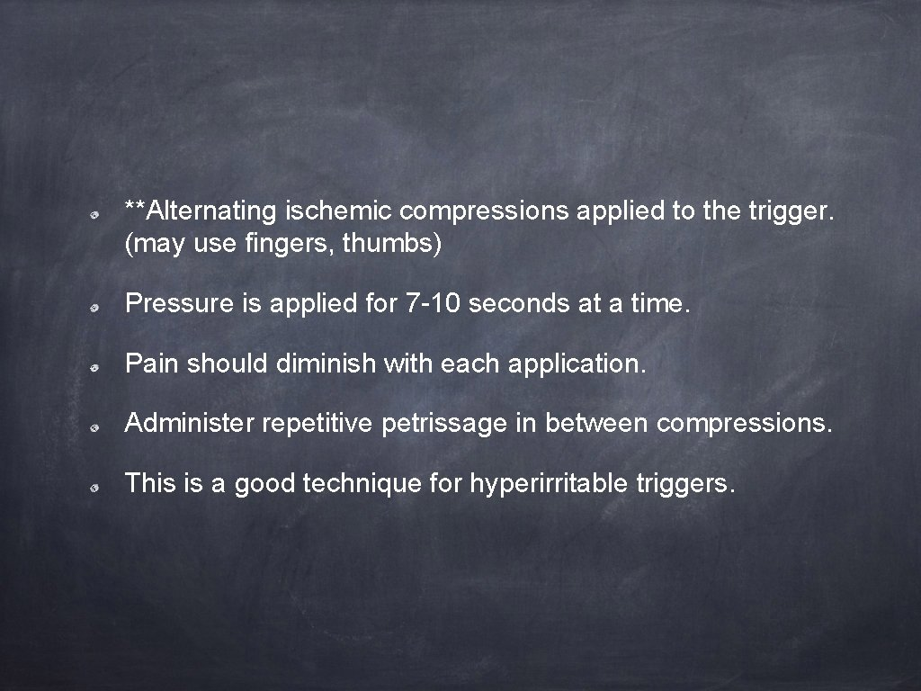 **Alternating ischemic compressions applied to the trigger. (may use fingers, thumbs) Pressure is applied