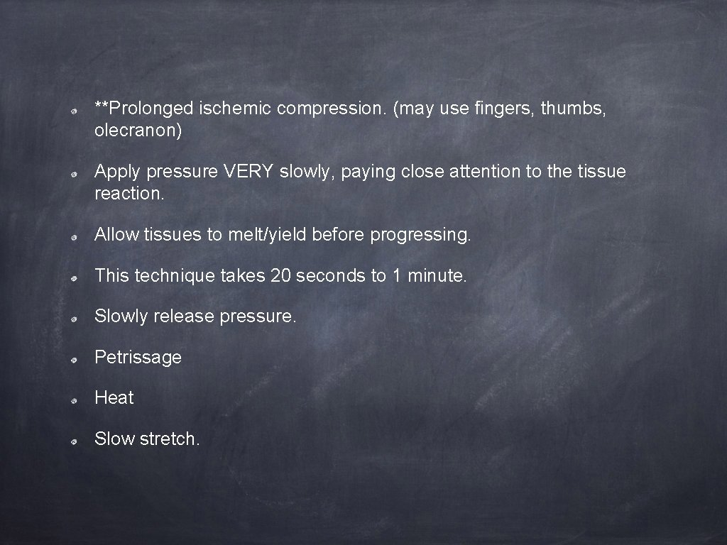 **Prolonged ischemic compression. (may use fingers, thumbs, olecranon) Apply pressure VERY slowly, paying close
