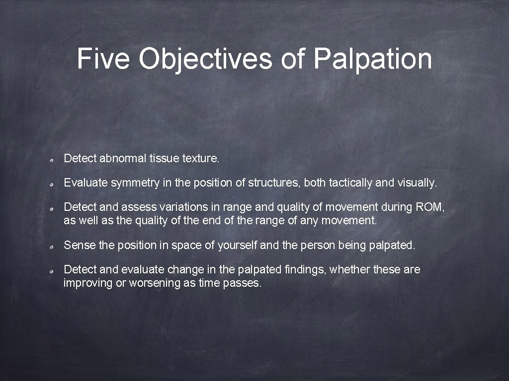 Five Objectives of Palpation Detect abnormal tissue texture. Evaluate symmetry in the position of