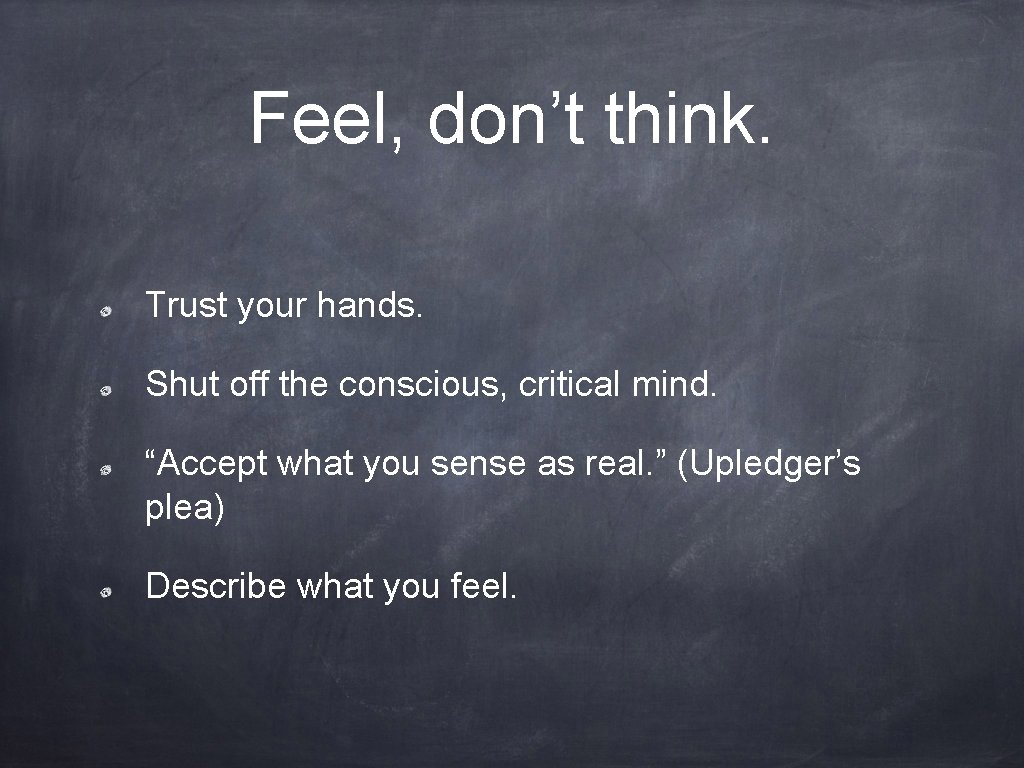 """Feel, don't think. Trust your hands. Shut off the conscious, critical mind. """"Accept what"""