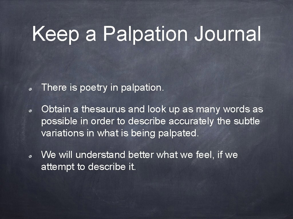 Keep a Palpation Journal There is poetry in palpation. Obtain a thesaurus and look