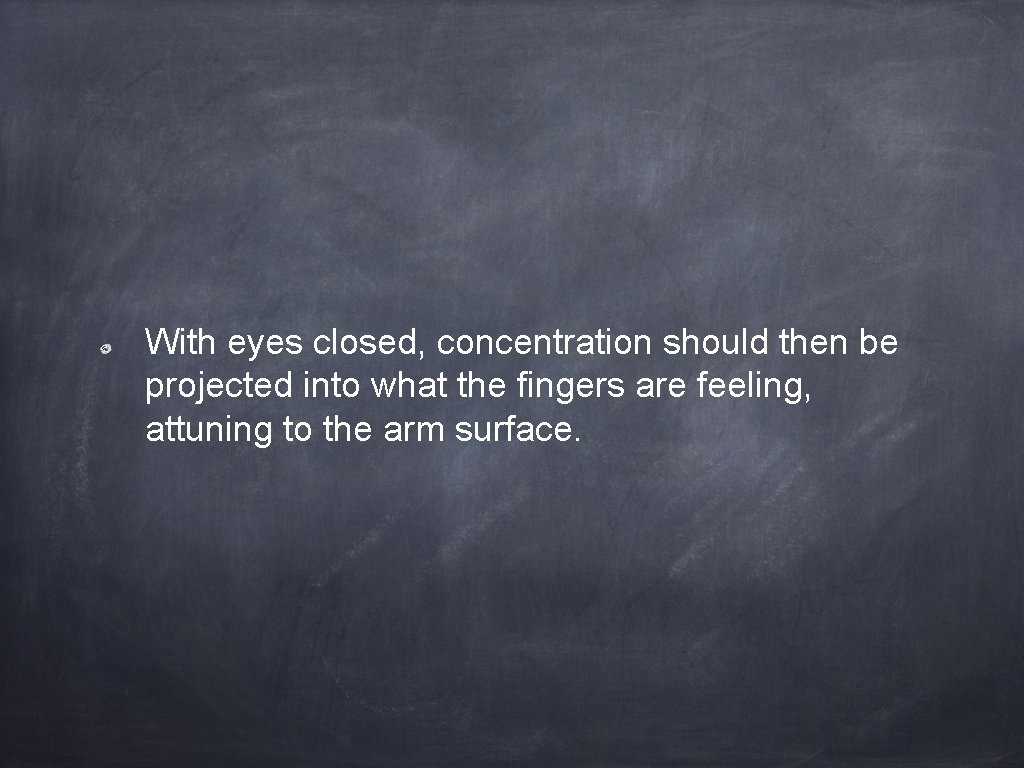 With eyes closed, concentration should then be projected into what the fingers are feeling,