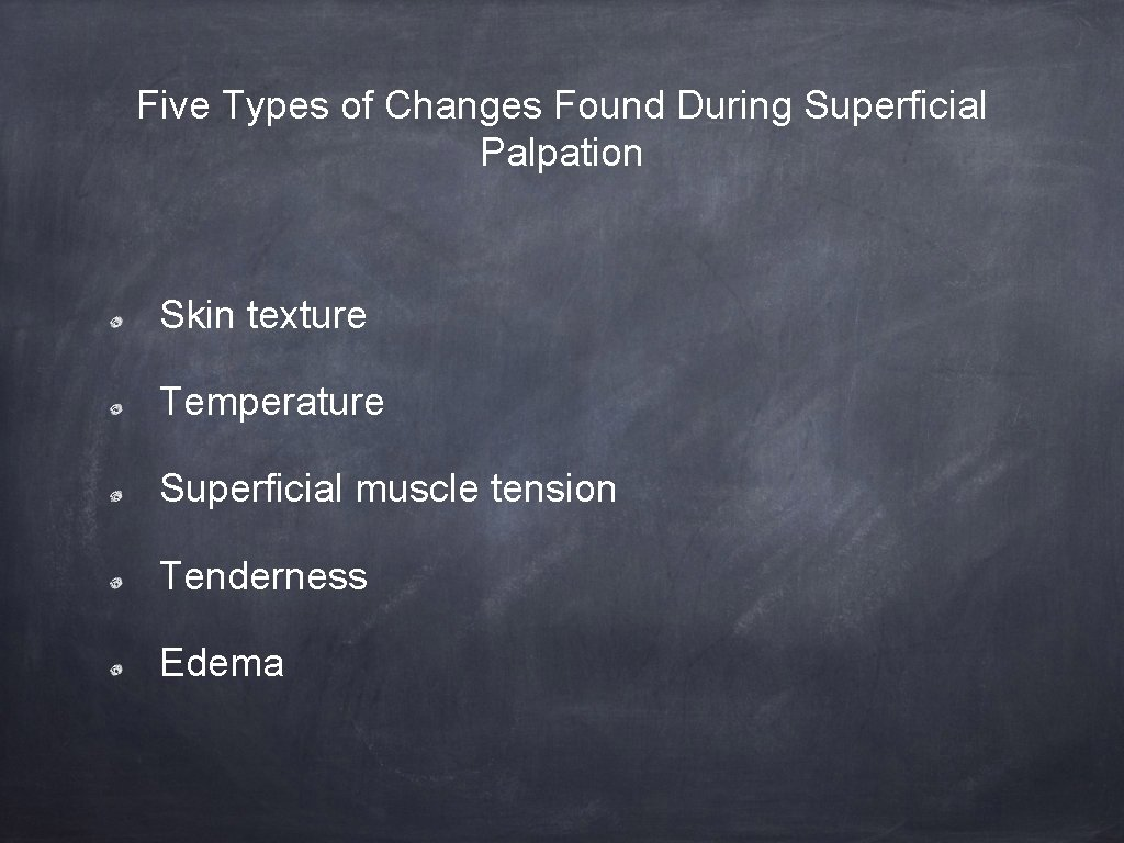 Five Types of Changes Found During Superficial Palpation Skin texture Temperature Superficial muscle tension