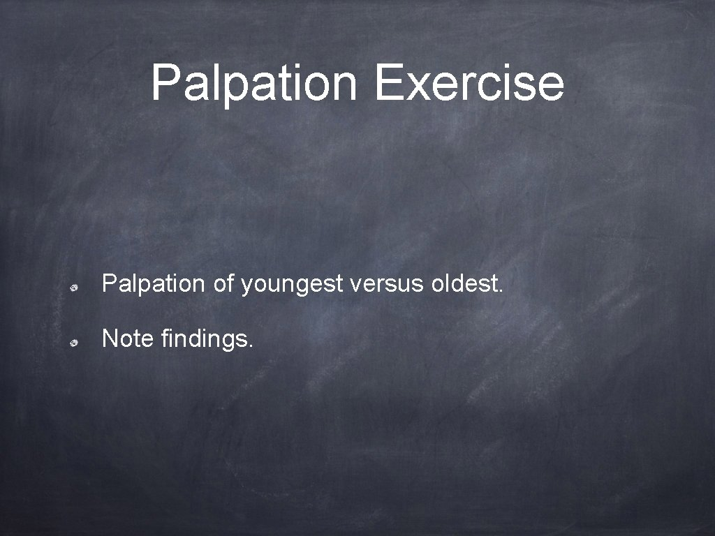 Palpation Exercise Palpation of youngest versus oldest. Note findings.