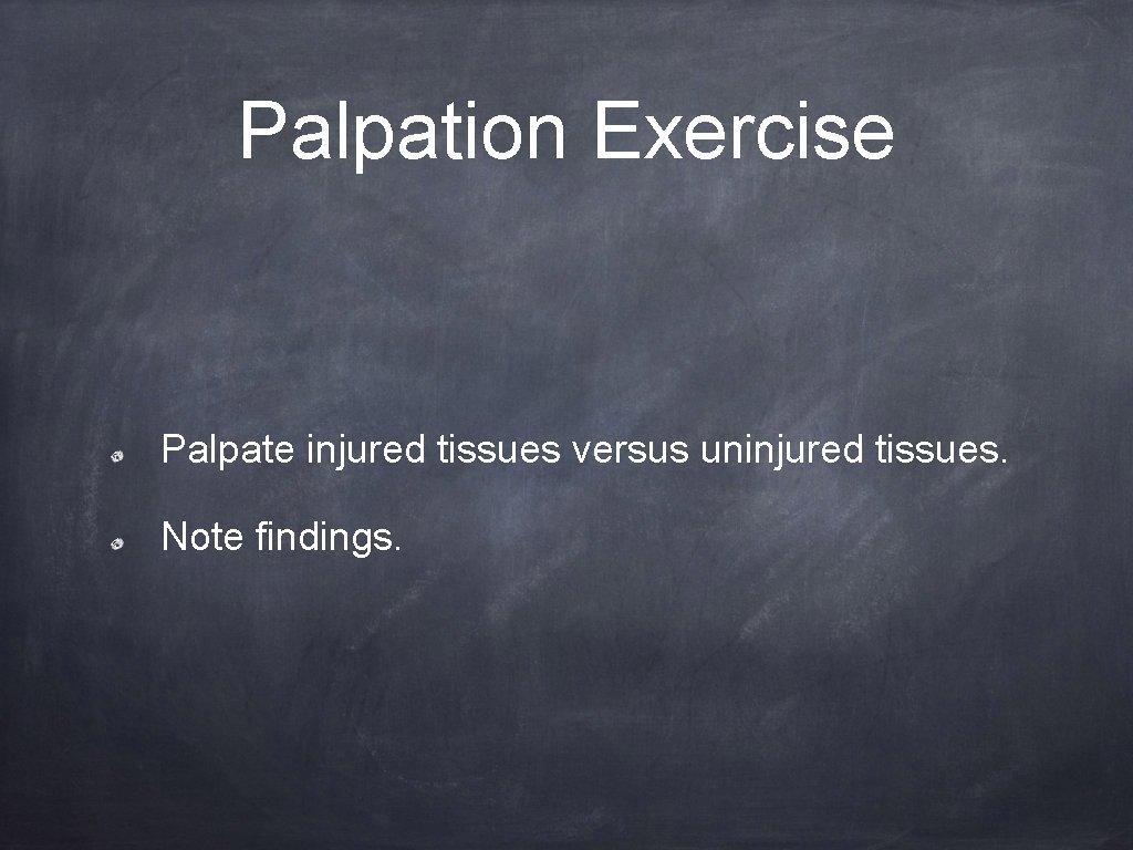 Palpation Exercise Palpate injured tissues versus uninjured tissues. Note findings.