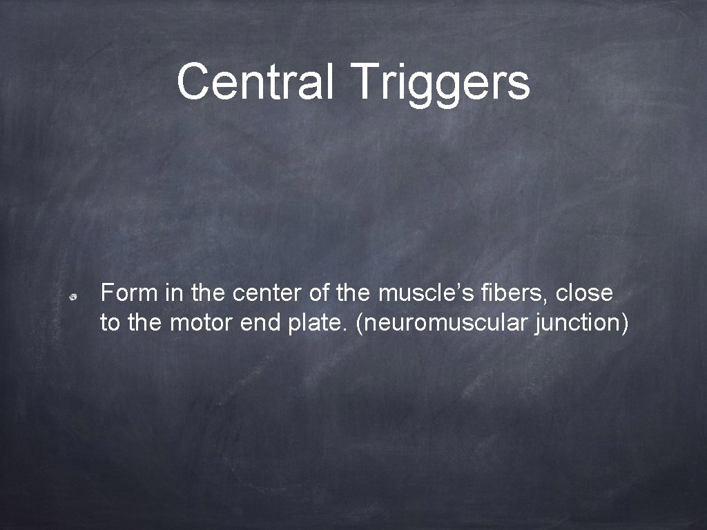 Central Triggers Form in the center of the muscle's fibers, close to the motor