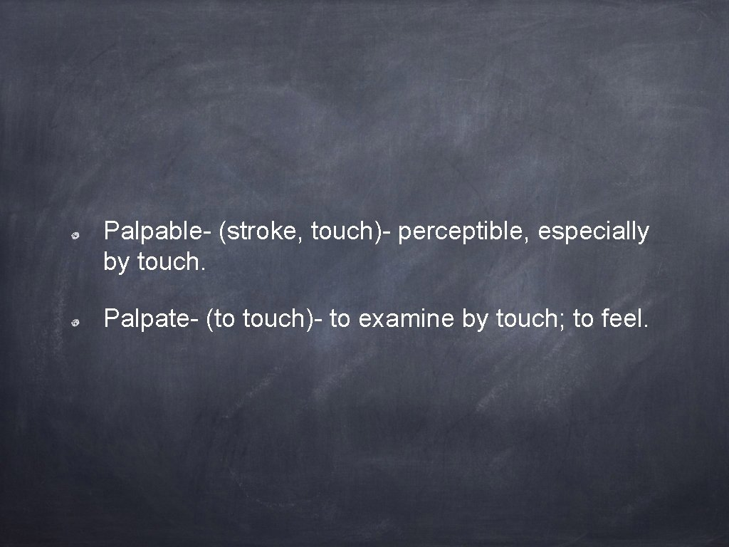 Palpable- (stroke, touch)- perceptible, especially by touch. Palpate- (to touch)- to examine by touch;