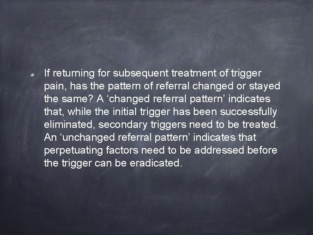 If returning for subsequent treatment of trigger pain, has the pattern of referral changed