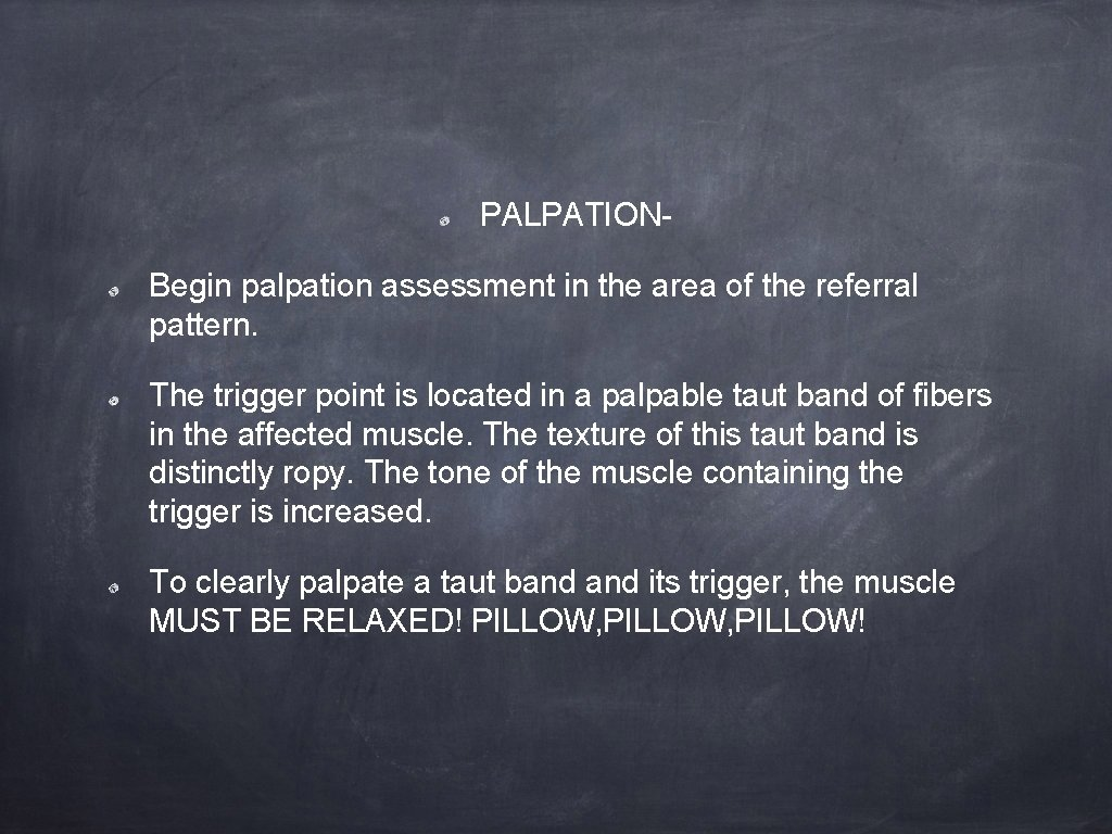 PALPATIONBegin palpation assessment in the area of the referral pattern. The trigger point is