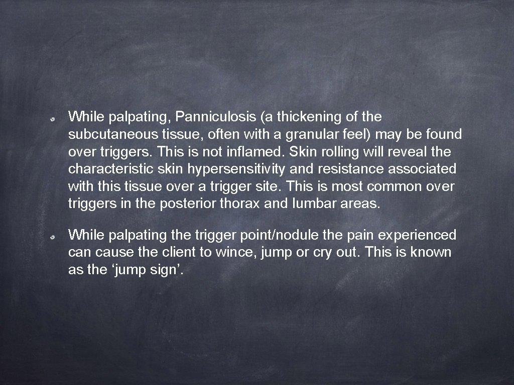 While palpating, Panniculosis (a thickening of the subcutaneous tissue, often with a granular feel)