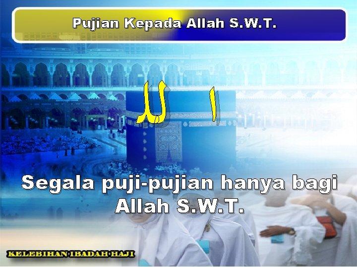 Pujian Kepada Allah S. W. T. ﺍ ﻟﻠ Segala puji-pujian hanya bagi Allah S.