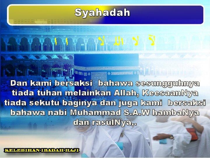 Syahadah ﺍ ﺍ ﻵ ﻻ ﺍﻟﻠ ﻻ Dan kami bersaksi bahawa sesungguhnya tiada tuhan