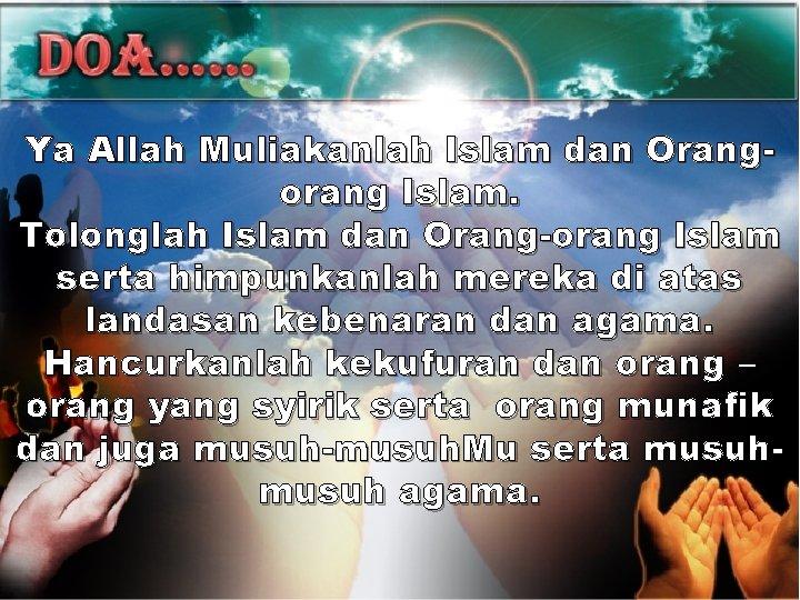 Ya Allah Muliakanlah Islam dan Orangorang Islam. Tolonglah Islam dan Orang-orang Islam serta himpunkanlah